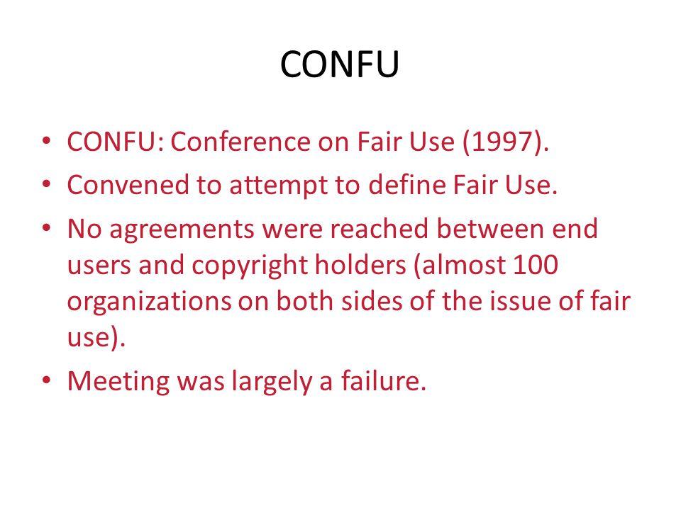 CONFU CONFU: Conference on Fair Use (1997). Convened to attempt to define Fair Use. No agreements were reached between end users and copyright holders