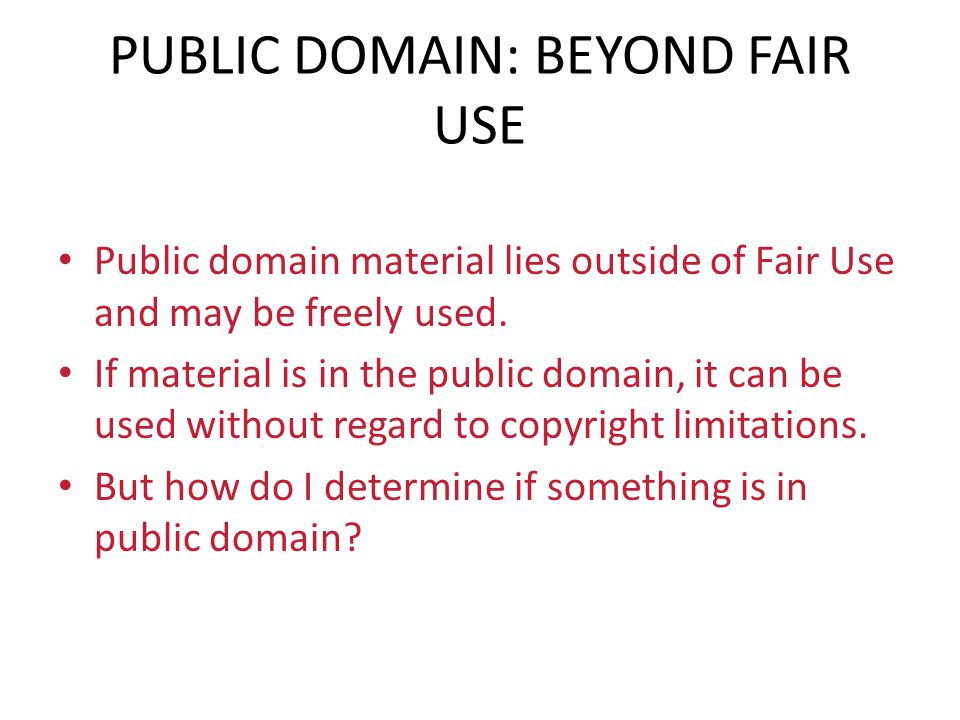 PUBLIC DOMAIN: BEYOND FAIR USE Public domain material lies outside of Fair Use and may be freely used. If material is in the public domain, it can be