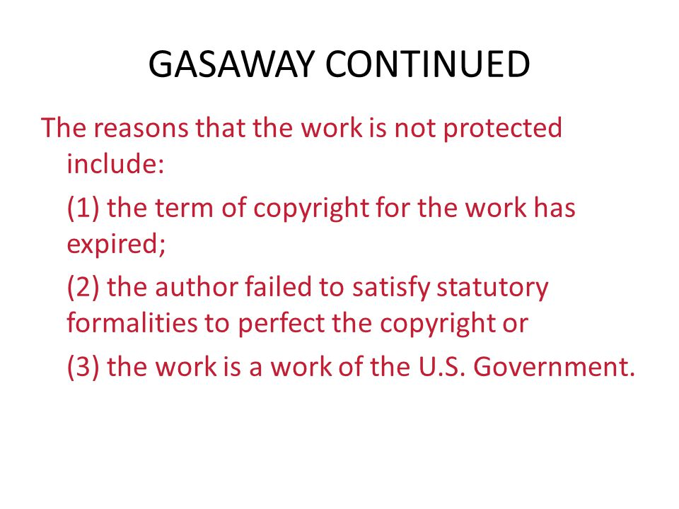 GASAWAY CONTINUED The reasons that the work is not protected include: (1) the term of copyright for the work has expired; (2) the author failed to sat