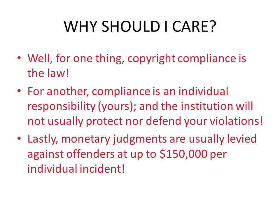 WHY SHOULD I CARE? Well, for one thing, copyright compliance is the law! For another, compliance is an individual responsibility (yours); and the inst