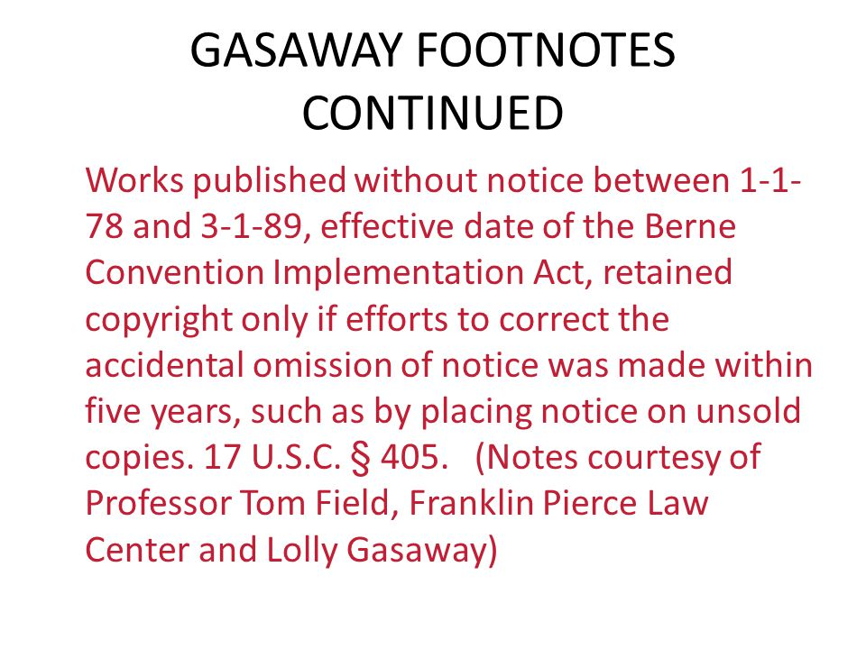 GASAWAY FOOTNOTES CONTINUED Works published without notice between 1-1- 78 and 3-1-89, effective date of the Berne Convention Implementation Act, reta