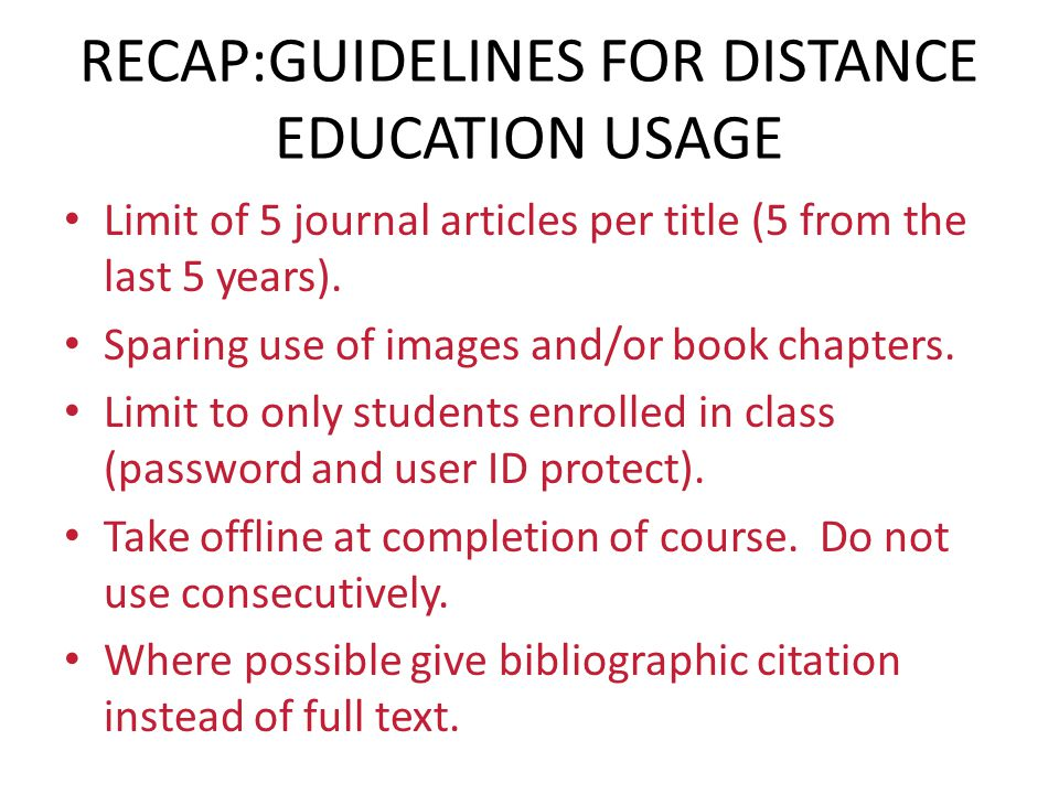 RECAP:GUIDELINES FOR DISTANCE EDUCATION USAGE Limit of 5 journal articles per title (5 from the last 5 years). Sparing use of images and/or book chapt