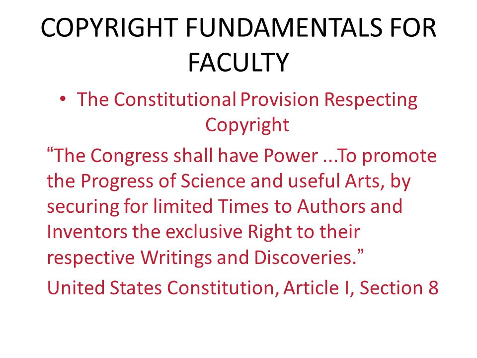 """COPYRIGHT FUNDAMENTALS FOR FACULTY The Constitutional Provision Respecting Copyright """"The Congress shall have Power...To promote the Progress of Scien"""