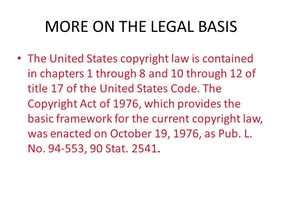 MORE ON THE LEGAL BASIS The United States copyright law is contained in chapters 1 through 8 and 10 through 12 of title 17 of the United States Code.