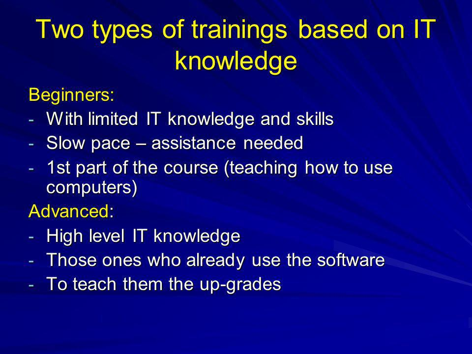 Two types of trainings based on IT knowledge Beginners: - With limited IT knowledge and skills - Slow pace – assistance needed - 1st part of the course (teaching how to use computers) Advanced: - High level IT knowledge - Those ones who already use the software - To teach them the up-grades