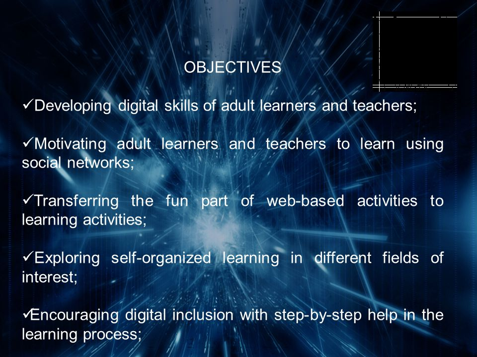 OBJECTIVES Developing digital skills of adult learners and teachers; Motivating adult learners and teachers to learn using social networks; Transferring the fun part of web-based activities to learning activities; Exploring self-organized learning in different fields of interest; Encouraging digital inclusion with step-by-step help in the learning process; Promoting collaborative learning.