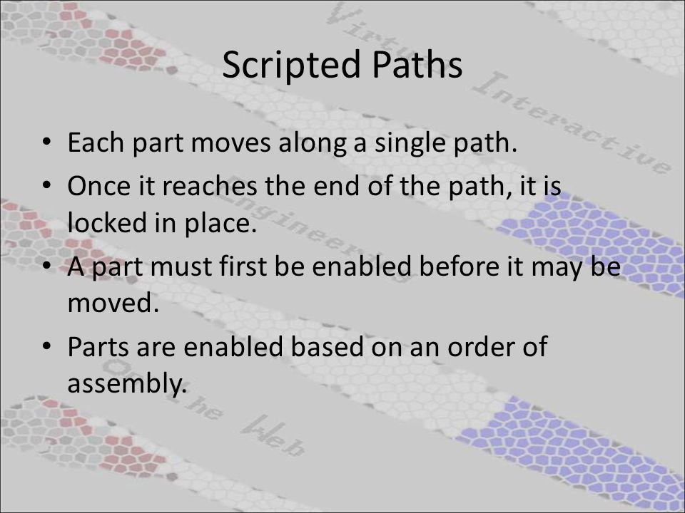 Scripted Paths Each part moves along a single path. Once it reaches the end of the path, it is locked in place. A part must first be enabled before it