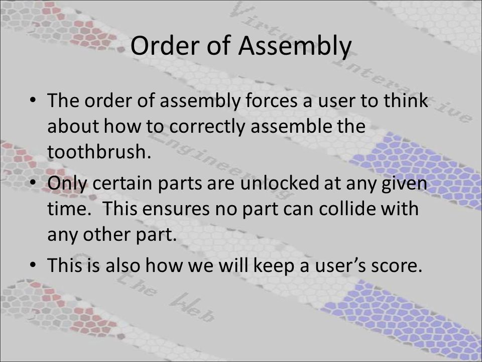 Order of Assembly The order of assembly forces a user to think about how to correctly assemble the toothbrush. Only certain parts are unlocked at any
