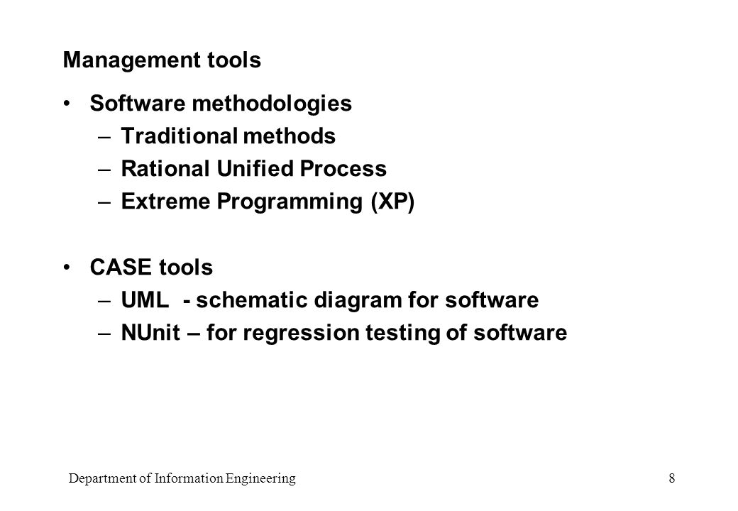 Department of Information Engineering 8 Management tools Software methodologies –Traditional methods –Rational Unified Process –Extreme Programming (XP) CASE tools –UML - schematic diagram for software –NUnit – for regression testing of software