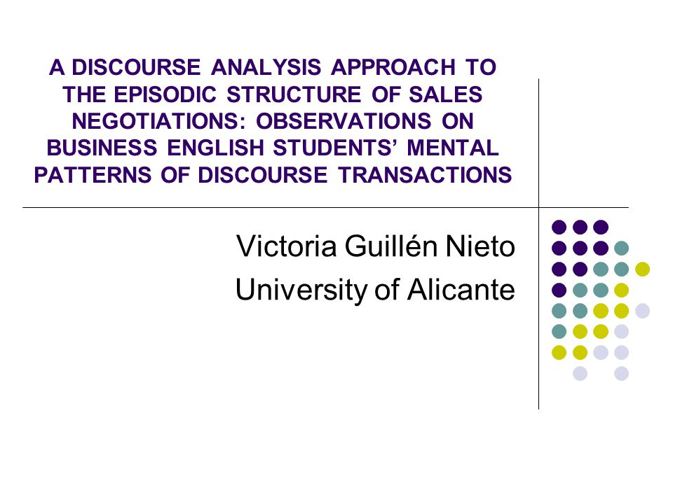 A DISCOURSE ANALYSIS APPROACH TO THE EPISODIC STRUCTURE OF SALES NEGOTIATIONS: OBSERVATIONS ON BUSINESS ENGLISH STUDENTS' MENTAL PATTERNS OF DISCOURSE TRANSACTIONS Victoria Guillén Nieto University of Alicante