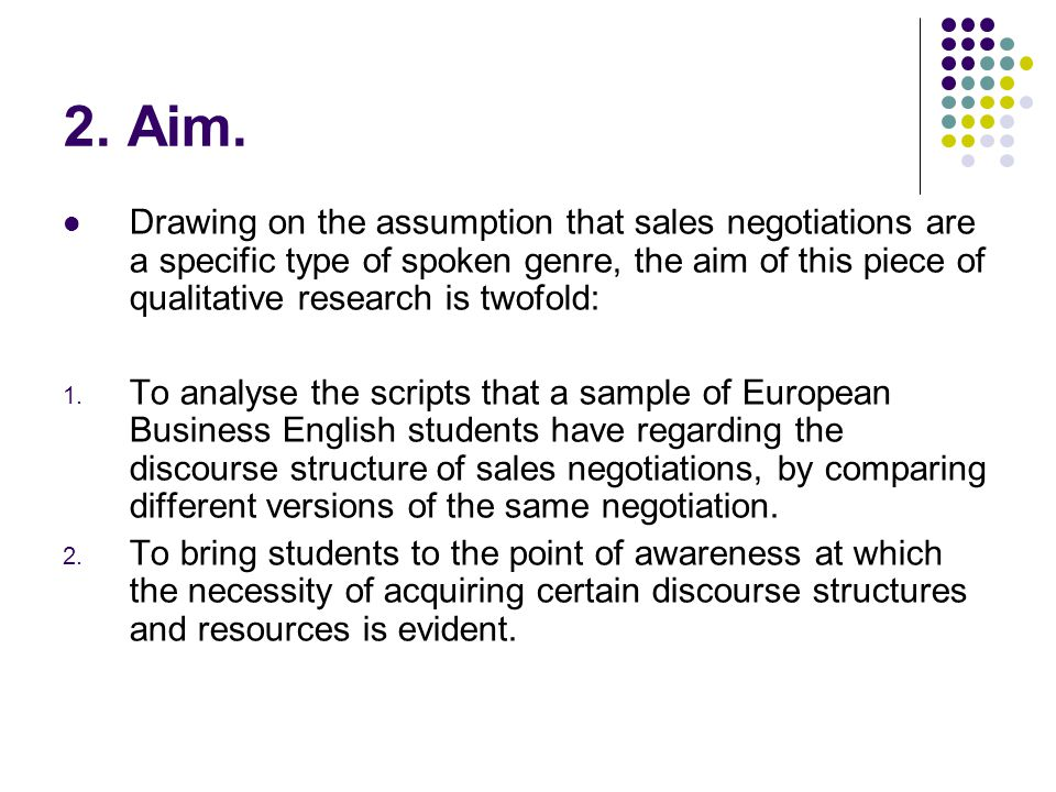 2. Aim. Drawing on the assumption that sales negotiations are a specific type of spoken genre, the aim of this piece of qualitative research is twofol