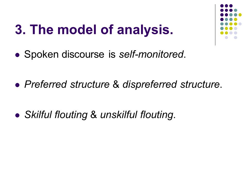 3. The model of analysis. Spoken discourse is self-monitored. Preferred structure & dispreferred structure. Skilful flouting & unskilful flouting.