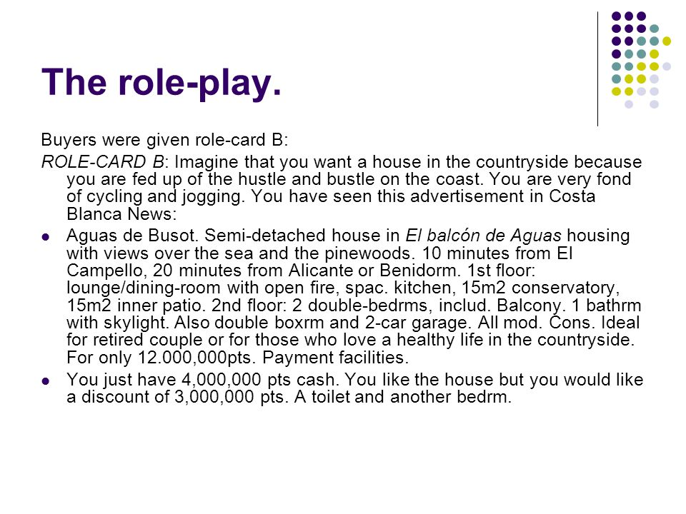 The role-play. Buyers were given role-card B: ROLE-CARD B: Imagine that you want a house in the countryside because you are fed up of the hustle and b