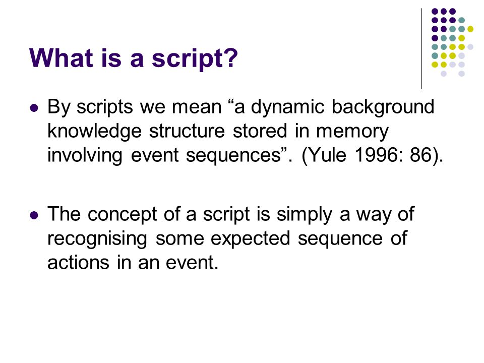"""What is a script? By scripts we mean """"a dynamic background knowledge structure stored in memory involving event sequences"""". (Yule 1996: 86). The conce"""