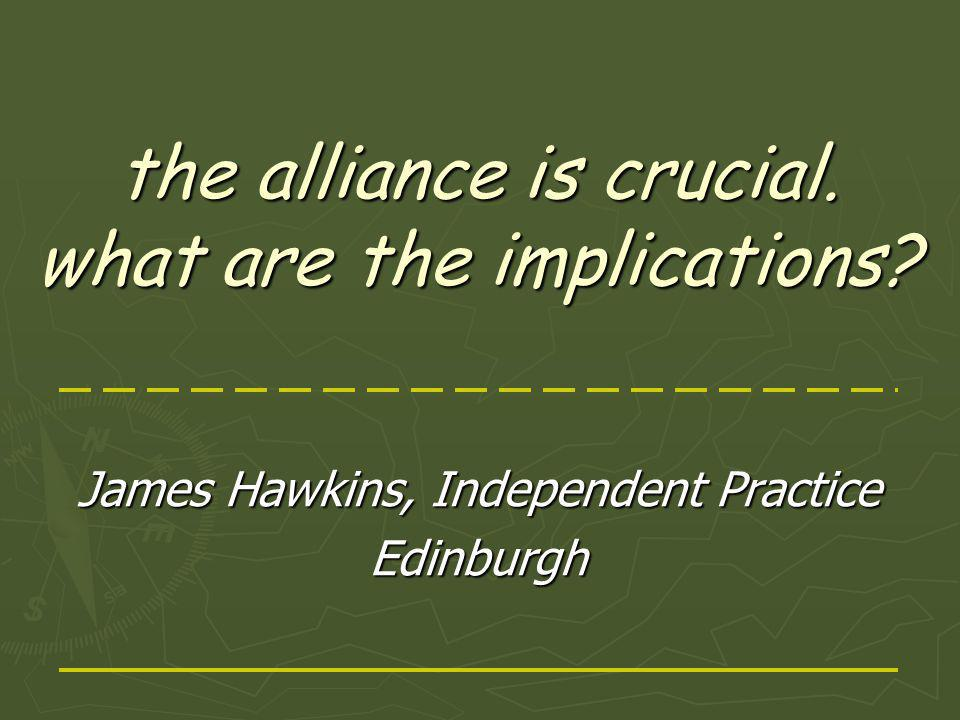 the alliance is crucial. what are the implications James Hawkins, Independent Practice Edinburgh
