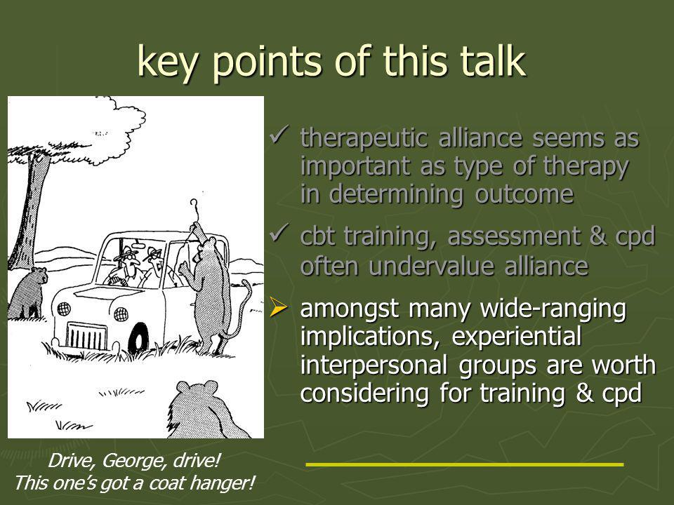 key points of this talk therapeutic alliance seems as important as type of therapy in determining outcome cbt training, assessment & cpd often undervalue alliance  amongst many wide-ranging implications, experiential interpersonal groups are worth considering for training & cpd Drive, George, drive.
