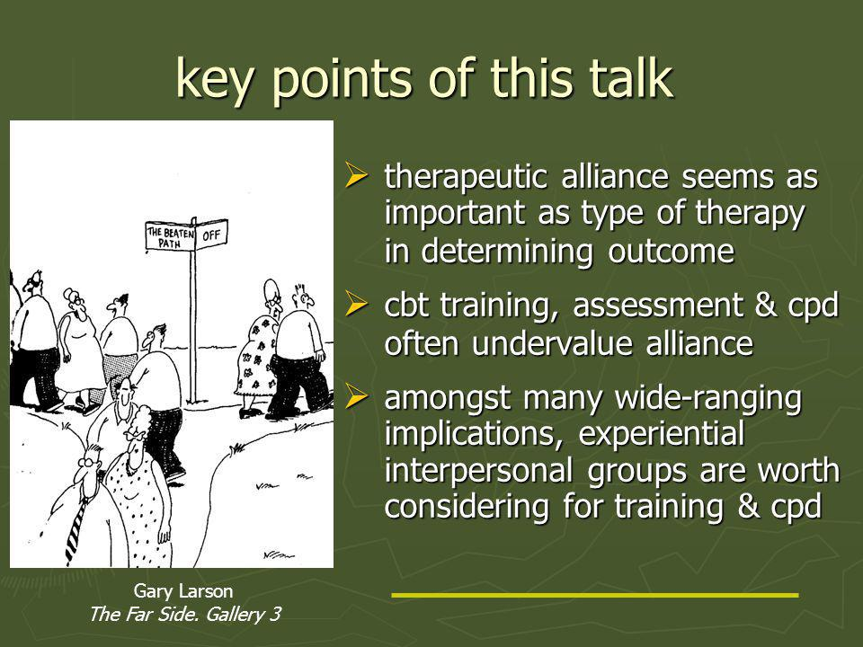 key points of this talk  therapeutic alliance seems as important as type of therapy in determining outcome  cbt training, assessment & cpd often undervalue alliance  amongst many wide-ranging implications, experiential interpersonal groups are worth considering for training & cpd Gary Larson The Far Side.