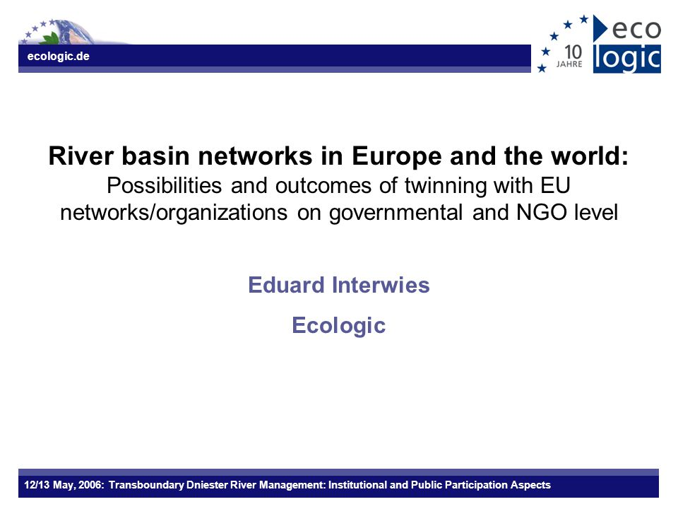 ecologic.de 12/13 May, 2006: Transboundary Dniester River Management: Institutional and Public Participation Aspects River basin networks in Europe an