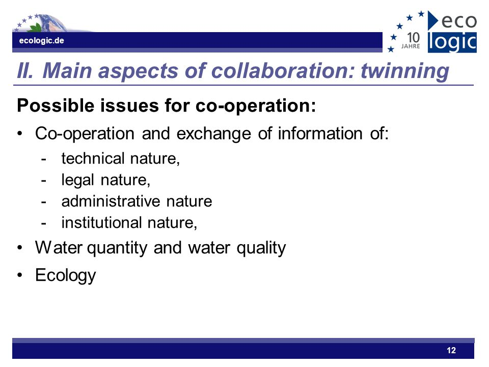 ecologic.de 12 II.Main aspects of collaboration: twinning Possible issues for co-operation: Co-operation and exchange of information of: ­technical na