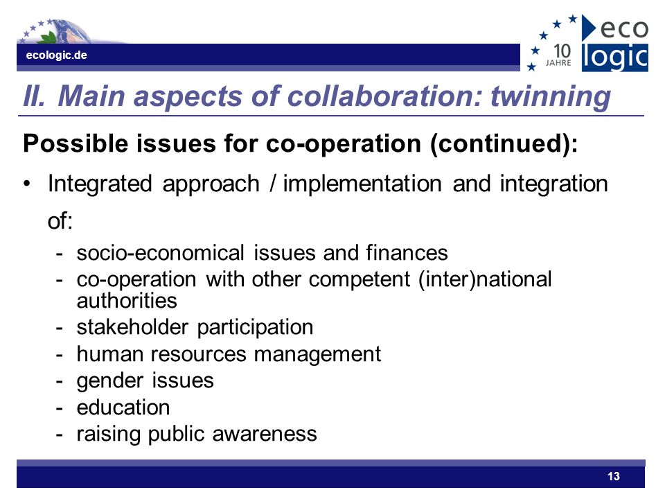 ecologic.de 13 II.Main aspects of collaboration: twinning Possible issues for co-operation (continued): Integrated approach / implementation and integration of: ­socio-economical issues and finances ­co-operation with other competent (inter)national authorities ­stakeholder participation ­human resources management ­gender issues ­education ­raising public awareness