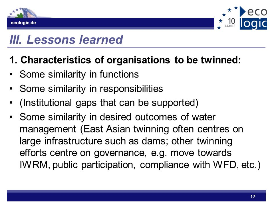 ecologic.de 17 III.Lessons learned 1. Characteristics of organisations to be twinned: Some similarity in functions Some similarity in responsibilities