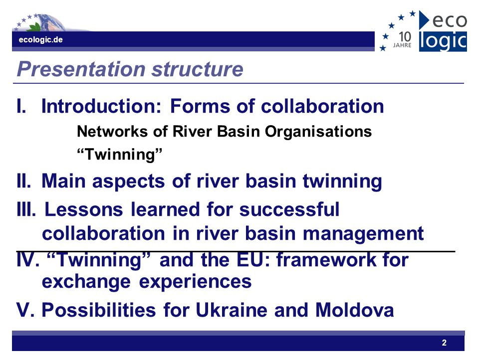 "ecologic.de 2 Presentation structure I.Introduction: Forms of collaboration Networks of River Basin Organisations ""Twinning"" II. Main aspects of river"