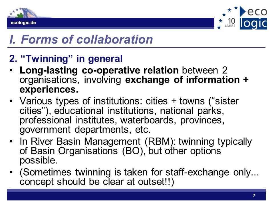 "ecologic.de 7 I. Forms of collaboration 2. ""Twinning"" in general Long-lasting co-operative relation between 2 organisations, involving exchange of inf"