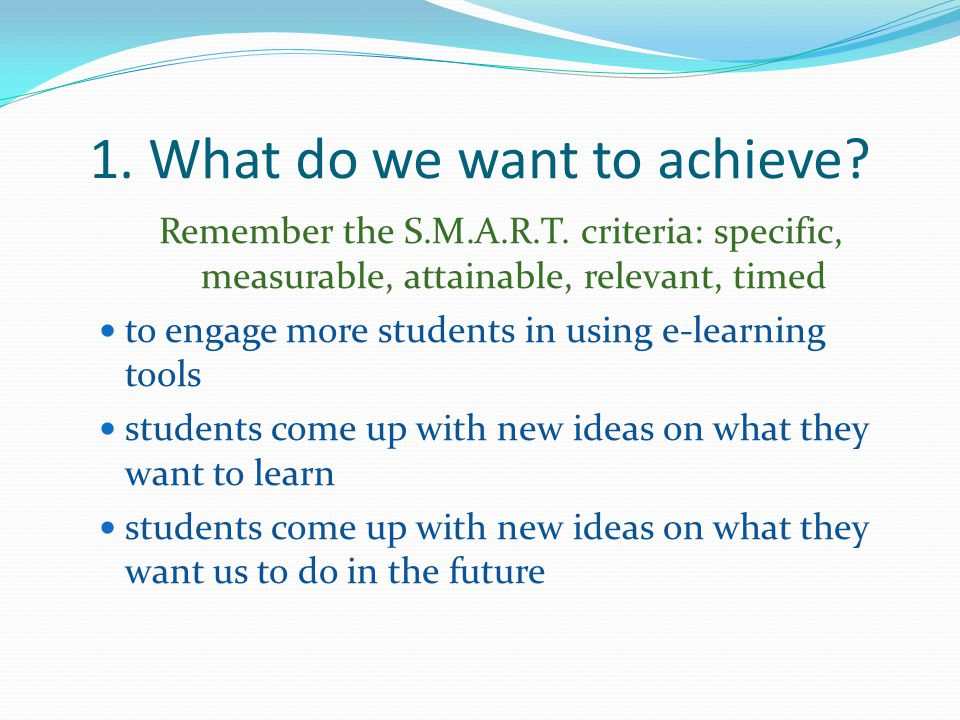 1.What do we want to achieve. Remember the S.M.A.R.T.