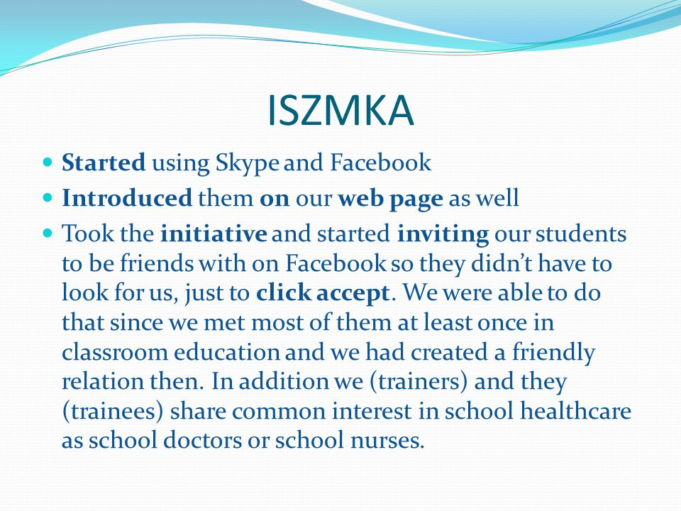 ISZMKA Started using Skype and Facebook Introduced them on our web page as well Took the initiative and started inviting our students to be friends with on Facebook so they didn't have to look for us, just to click accept.
