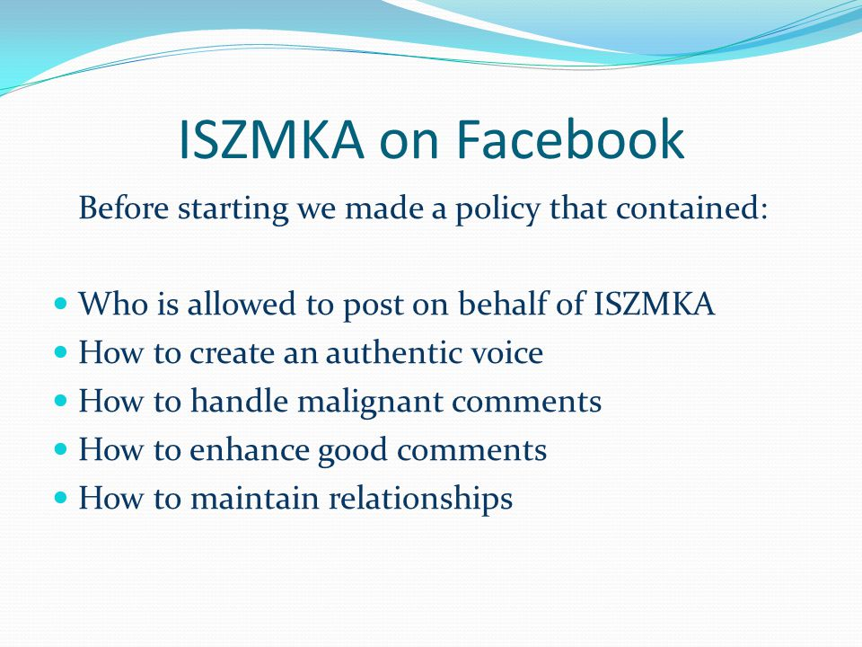 ISZMKA on Facebook Before starting we made a policy that contained: Who is allowed to post on behalf of ISZMKA How to create an authentic voice How to handle malignant comments How to enhance good comments How to maintain relationships