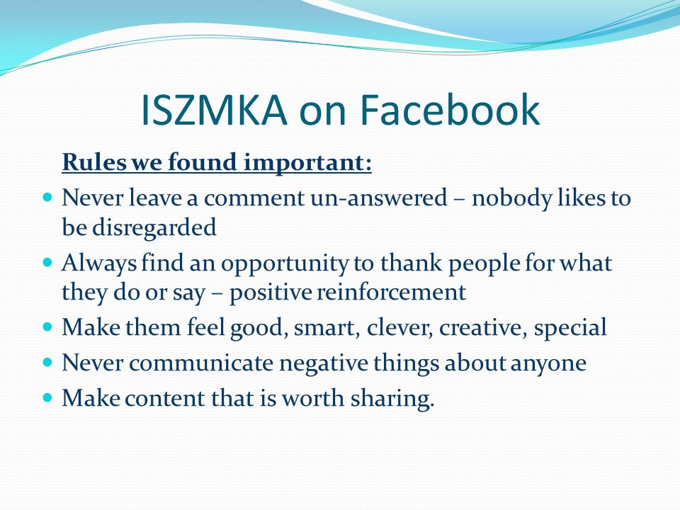 ISZMKA on Facebook Rules we found important: Never leave a comment un-answered – nobody likes to be disregarded Always find an opportunity to thank people for what they do or say – positive reinforcement Make them feel good, smart, clever, creative, special Never communicate negative things about anyone Make content that is worth sharing.