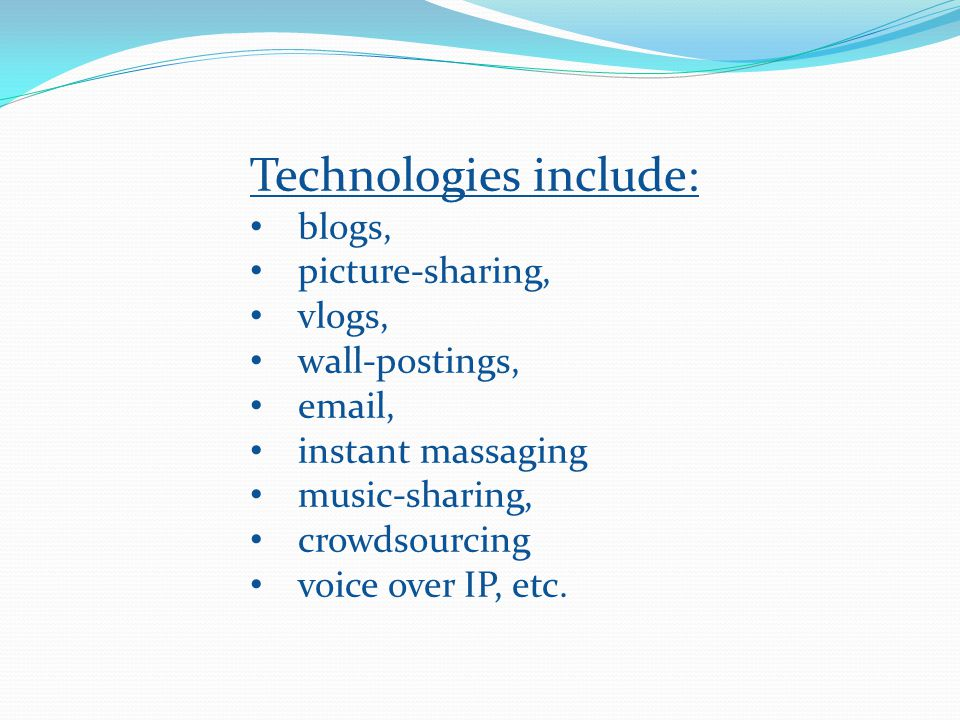 Technologies include: blogs, picture-sharing, vlogs, wall-postings, email, instant massaging music-sharing, crowdsourcing voice over IP, etc.