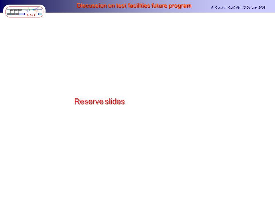 R. Corsini - CLIC 09, 15 October 2009 Discussion on test facilities future program Reserve slides