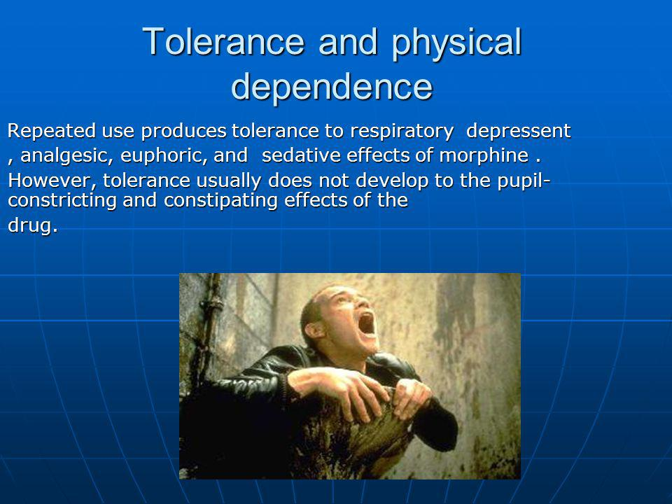 Repeated use produces tolerance to respiratory depressent, analgesic, euphoric, and sedative effects of morphine. However, tolerance usually does not