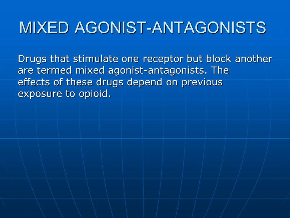 MIXED AGONIST-ANTAGONISTS Drugs that stimulate one receptor but block another are termed mixed agonist-antagonists. The effects of these drugs depend