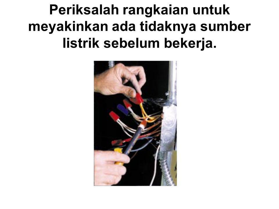 Periksalah rangkaian untuk meyakinkan ada tidaknya sumber listrik sebelum bekerja.