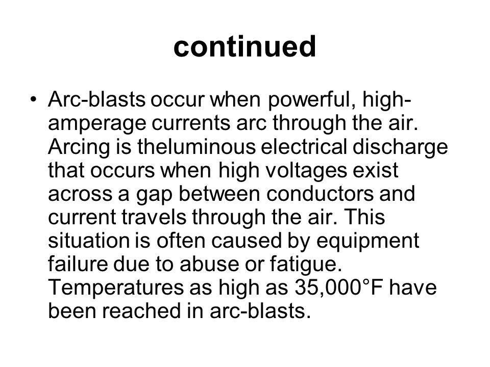 continued Arc-blasts occur when powerful, high- amperage currents arc through the air.