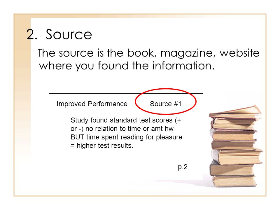2. Source The source is the book, magazine, website where you found the information. Improved PerformanceSource #1 Study found standard test scores (+