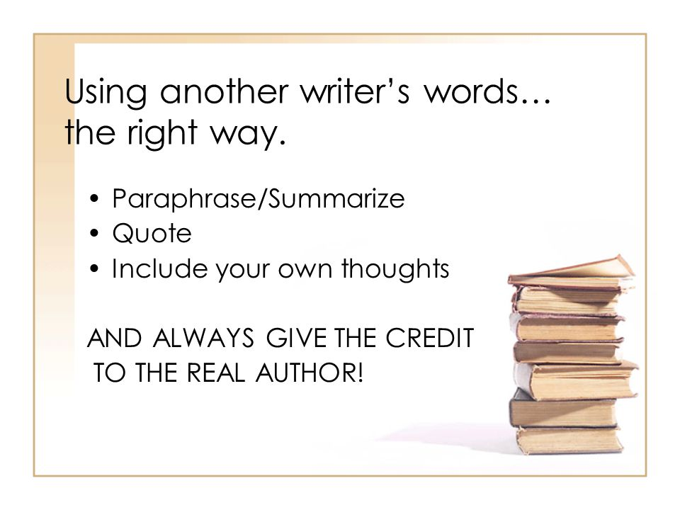 Using another writer's words… the right way. Paraphrase/Summarize Quote Include your own thoughts AND ALWAYS GIVE THE CREDIT TO THE REAL AUTHOR!