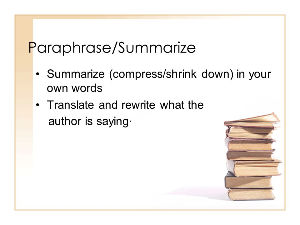 Paraphrase/Summarize Summarize (compress/shrink down) in your own words Translate and rewrite what the author is saying·