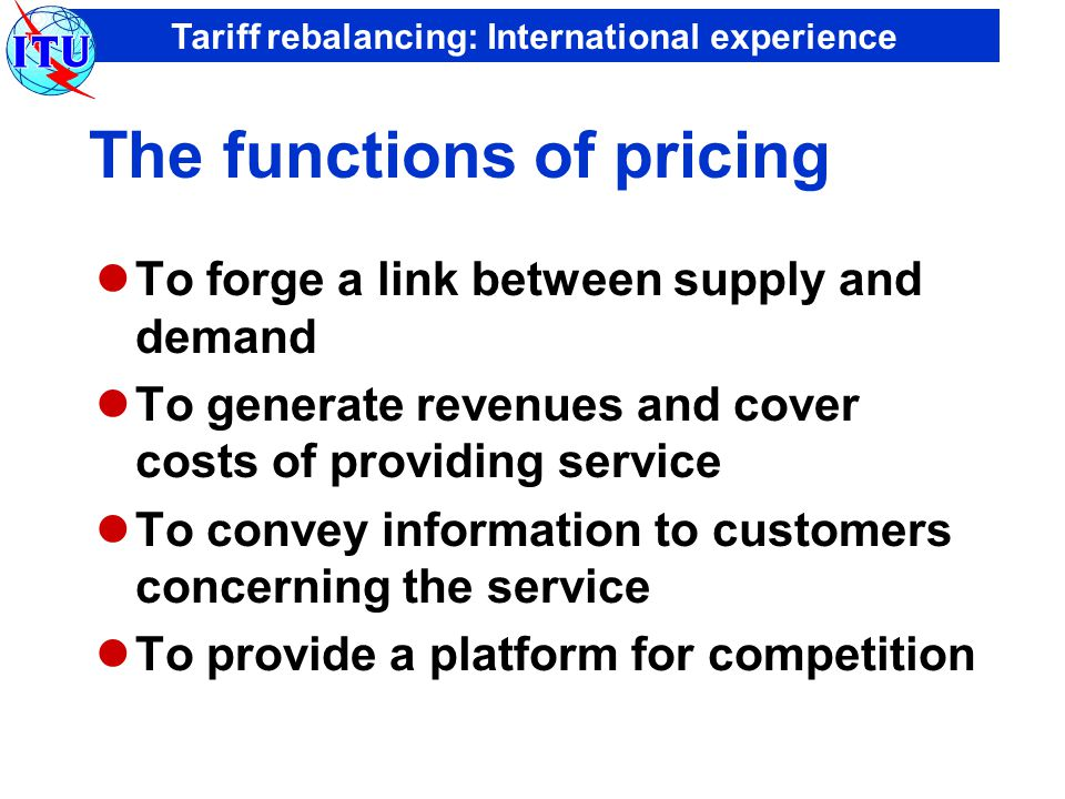 Tariff rebalancing: International experience The functions of pricing To forge a link between supply and demand To generate revenues and cover costs of providing service To convey information to customers concerning the service To provide a platform for competition