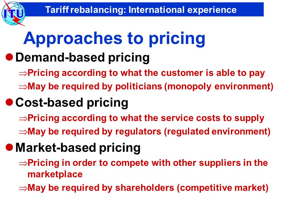 Tariff rebalancing: International experience Approaches to pricing Demand-based pricing  Pricing according to what the customer is able to pay  May be required by politicians (monopoly environment) Cost-based pricing  Pricing according to what the service costs to supply  May be required by regulators (regulated environment) Market-based pricing  Pricing in order to compete with other suppliers in the marketplace  May be required by shareholders (competitive market)