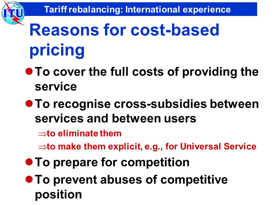 Tariff rebalancing: International experience Reasons for cost-based pricing To cover the full costs of providing the service To recognise cross-subsidies between services and between users  to eliminate them  to make them explicit, e.g., for Universal Service To prepare for competition To prevent abuses of competitive position
