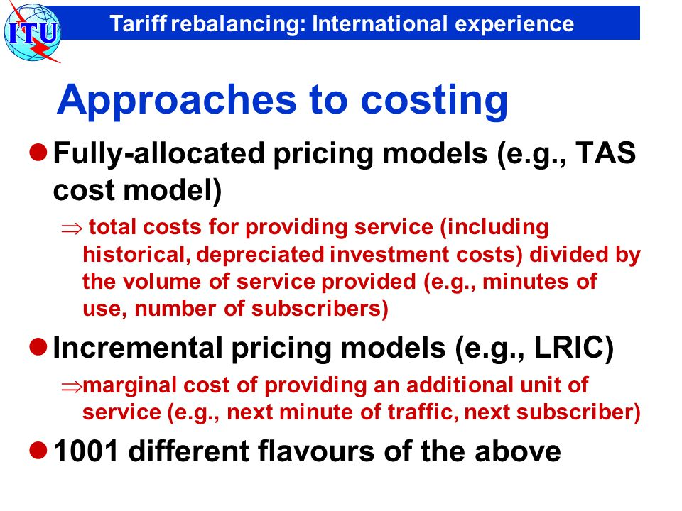 Tariff rebalancing: International experience Traditional pricing structures Cross-subsidies to network access  Connection charges cover only a fraction of costs  Low-cost monthly rental Cross-subsidies to local loop  High-cost international and long-distance charges  Free, unmetered or low cost local calls Geographical and social averaging of costs  Uniform charges for connection & rental  One price fits all