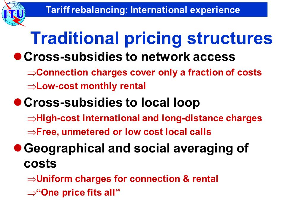 Tariff rebalancing: International experience Market-oriented pricing structures Cost-oriented  Connection charges reflect real underlying costs  Monthly rental includes only a small element of usage Reflecting technology trends  moving towards distance-independent tariffs  biggest price cuts in international call charges Market-driven  Tariff options for different user groups  Discounts, special offers, promotional prices ….