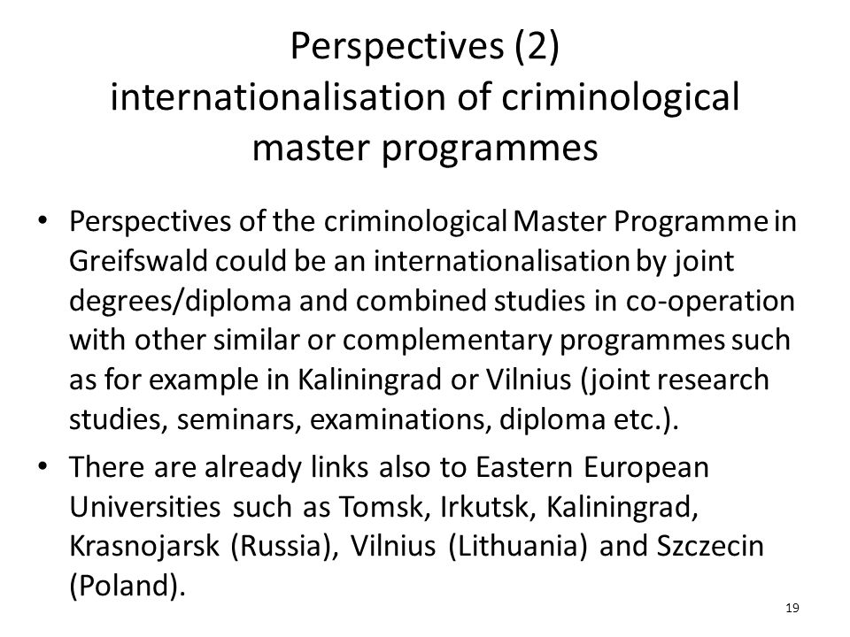 Perspectives (2) internationalisation of criminological master programmes Perspectives of the criminological Master Programme in Greifswald could be an internationalisation by joint degrees/diploma and combined studies in co-operation with other similar or complementary programmes such as for example in Kaliningrad or Vilnius (joint research studies, seminars, examinations, diploma etc.).