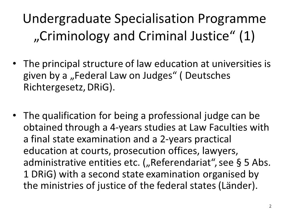 "Undergraduate Specialisation Programme ""Criminology and Criminal Justice (1) The principal structure of law education at universities is given by a ""Federal Law on Judges ( Deutsches Richtergesetz, DRiG)."