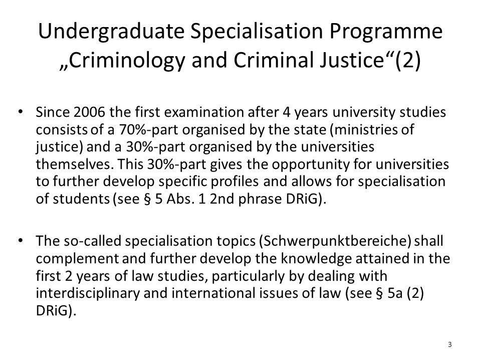 "Undergraduate Specialisation Programme ""Criminology and Criminal Justice (2) Since 2006 the first examination after 4 years university studies consists of a 70%-part organised by the state (ministries of justice) and a 30%-part organised by the universities themselves."