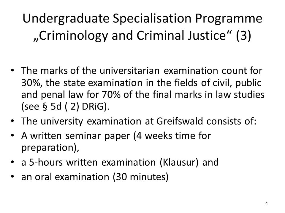 "Undergraduate Specialisation Programme ""Criminology and Criminal Justice (3) The marks of the universitarian examination count for 30%, the state examination in the fields of civil, public and penal law for 70% of the final marks in law studies (see § 5d ( 2) DRiG)."