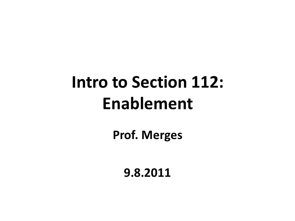 Intro to Section 112: Enablement Prof. Merges 9.8.2011